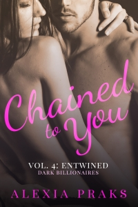 Chained to You Vol. 4: Entwined (Dark Billionaires Series) by Alexia Praks. Dark, Sexy Contemporary New Adult Romance.