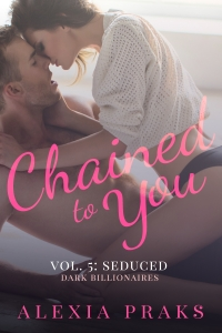 Chained to You Vol. 5: Seduced (Dark Billionaires Series) by Alexia Praks. Dark, Sexy Contemporary New Adult Romance.