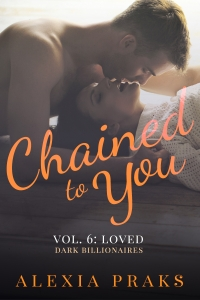 Chained to You Vol. 6: Loved (Dark Billionaires Series) by Alexia Praks. Dark, Sexy Contemporary New Adult Romance.