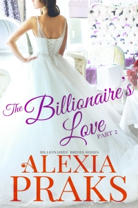 he Billionaire's Love Part 2 (Billionaires' Brides Series) by Alexia Praks. Sweet Contemporary New Adult Romance.